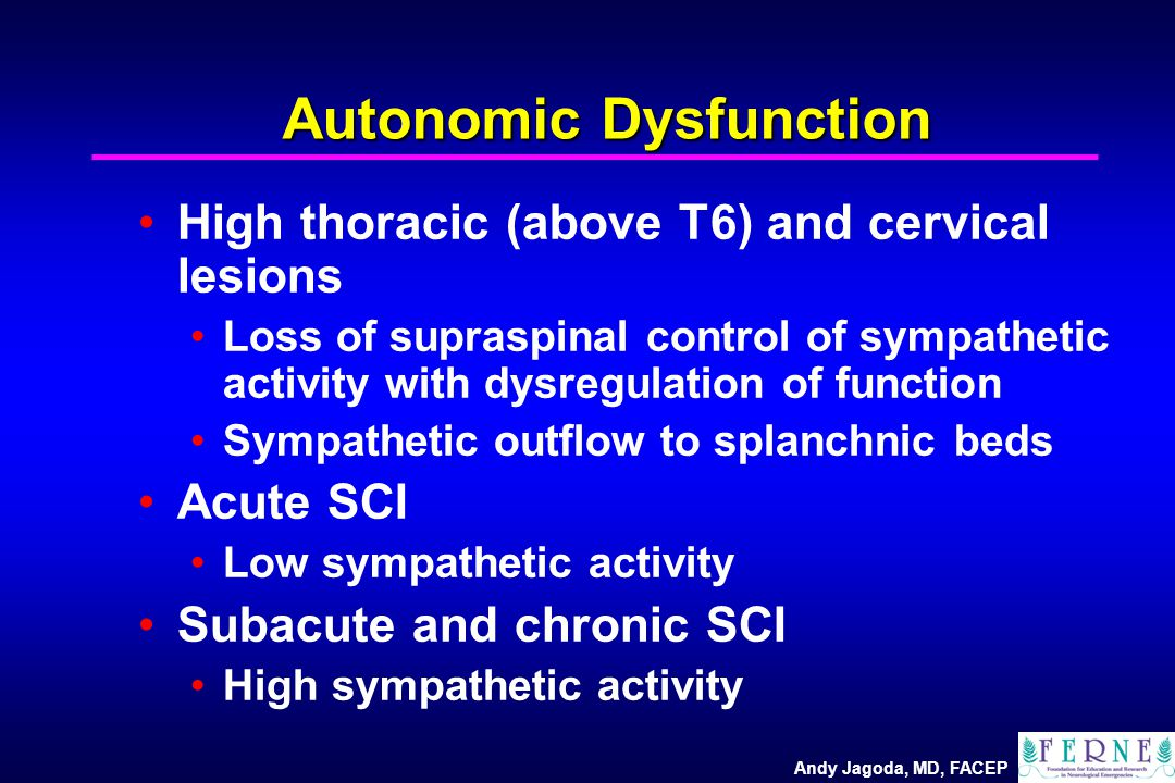 Andy Jagoda, MD, FACEP Autonomic Dysfunction High thoracic (above T6) and cervical lesions Loss of supraspinal control of sympathetic activity with dysregulation of function Sympathetic outflow to splanchnic beds Acute SCI Low sympathetic activity Subacute and chronic SCI High sympathetic activity