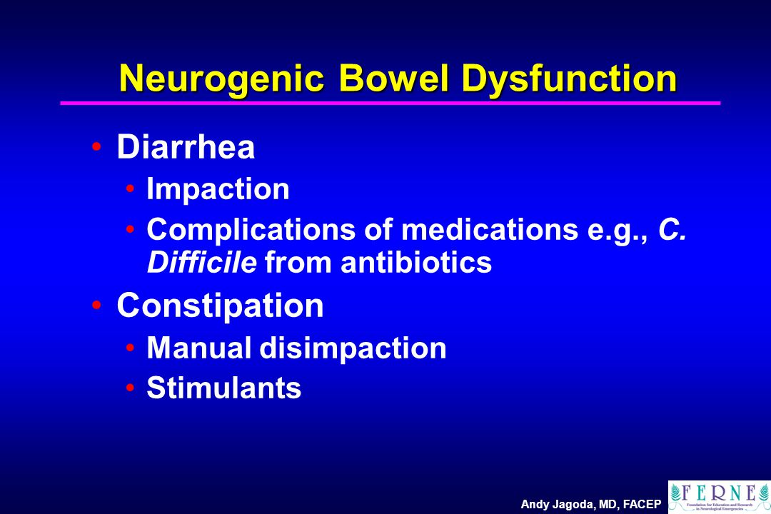 Andy Jagoda, MD, FACEP Neurogenic Bowel Dysfunction Diarrhea Impaction Complications of medications e.g., C. Difficile from antibiotics Constipation M