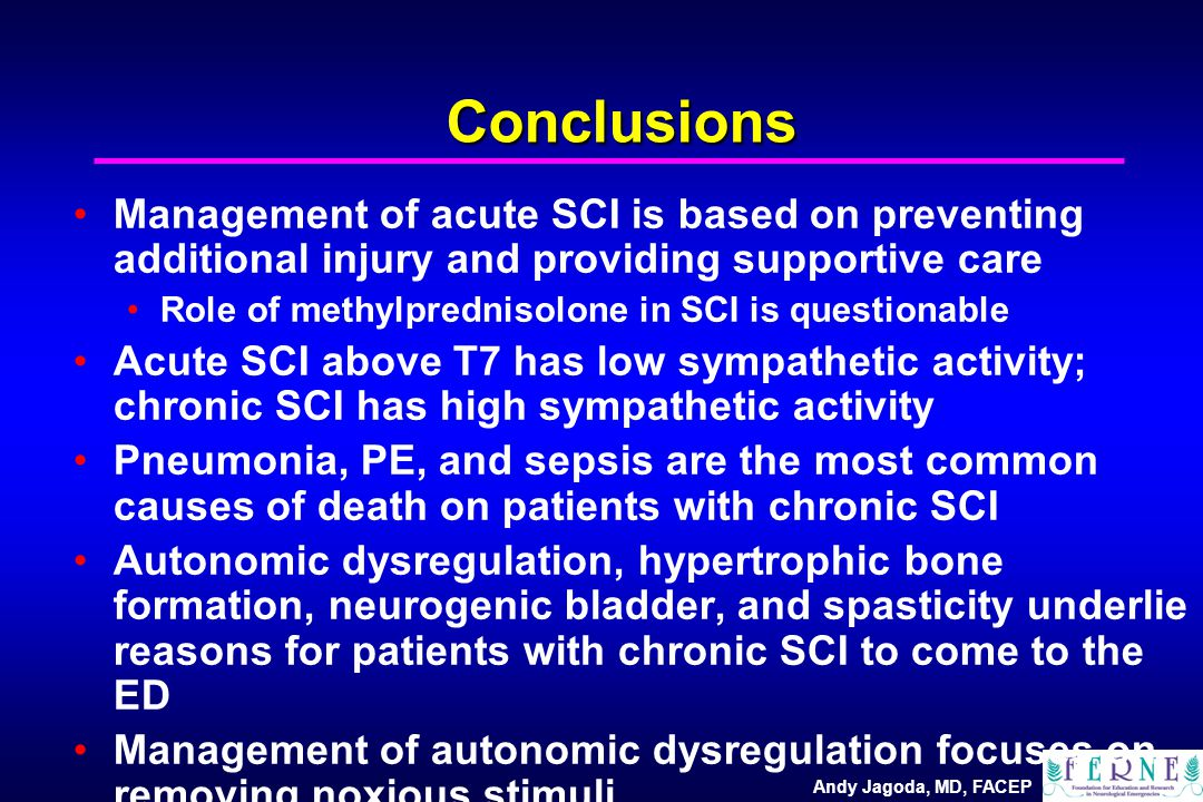 Andy Jagoda, MD, FACEP Conclusions Management of acute SCI is based on preventing additional injury and providing supportive care Role of methylprednisolone in SCI is questionable Acute SCI above T7 has low sympathetic activity; chronic SCI has high sympathetic activity Pneumonia, PE, and sepsis are the most common causes of death on patients with chronic SCI Autonomic dysregulation, hypertrophic bone formation, neurogenic bladder, and spasticity underlie reasons for patients with chronic SCI to come to the ED Management of autonomic dysregulation focuses on removing noxious stimuli