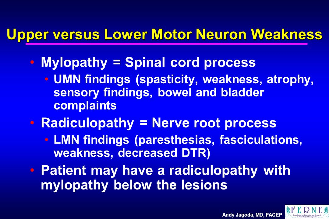 Andy Jagoda, MD, FACEP Upper versus Lower Motor Neuron Weakness Mylopathy = Spinal cord process UMN findings (spasticity, weakness, atrophy, sensory findings, bowel and bladder complaints Radiculopathy = Nerve root process LMN findings (paresthesias, fasciculations, weakness, decreased DTR) Patient may have a radiculopathy with mylopathy below the lesions