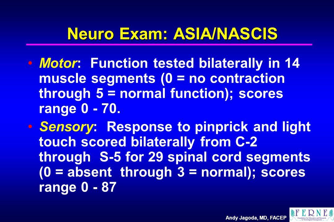Andy Jagoda, MD, FACEP Neuro Exam: ASIA/NASCIS Motor: Function tested bilaterally in 14 muscle segments (0 = no contraction through 5 = normal functio