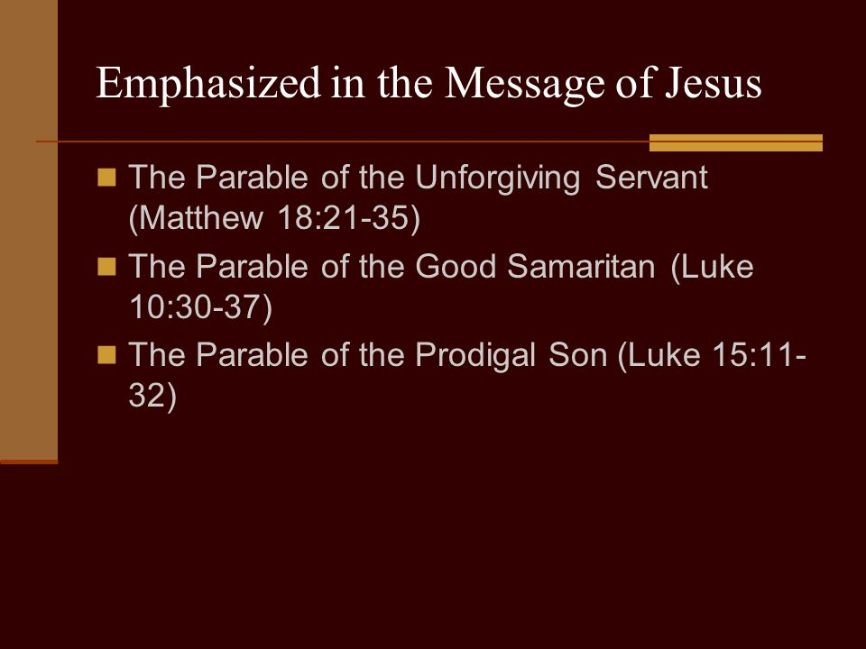 Emphasized in the Message of Jesus The Parable of the Unforgiving Servant (Matthew 18:21-35) The Parable of the Good Samaritan (Luke 10:30-37) The Parable of the Prodigal Son (Luke 15:11- 32)