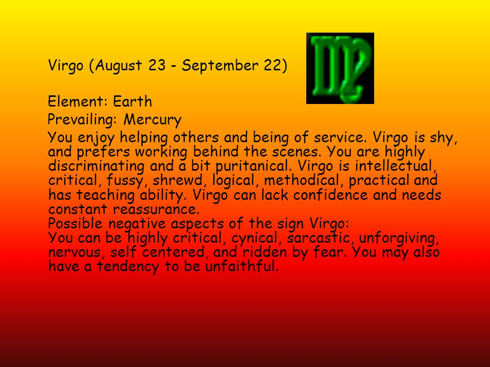 Virgo (August 23 - September 22) Element: Earth Prevailing: Mercury You enjoy helping others and being of service.