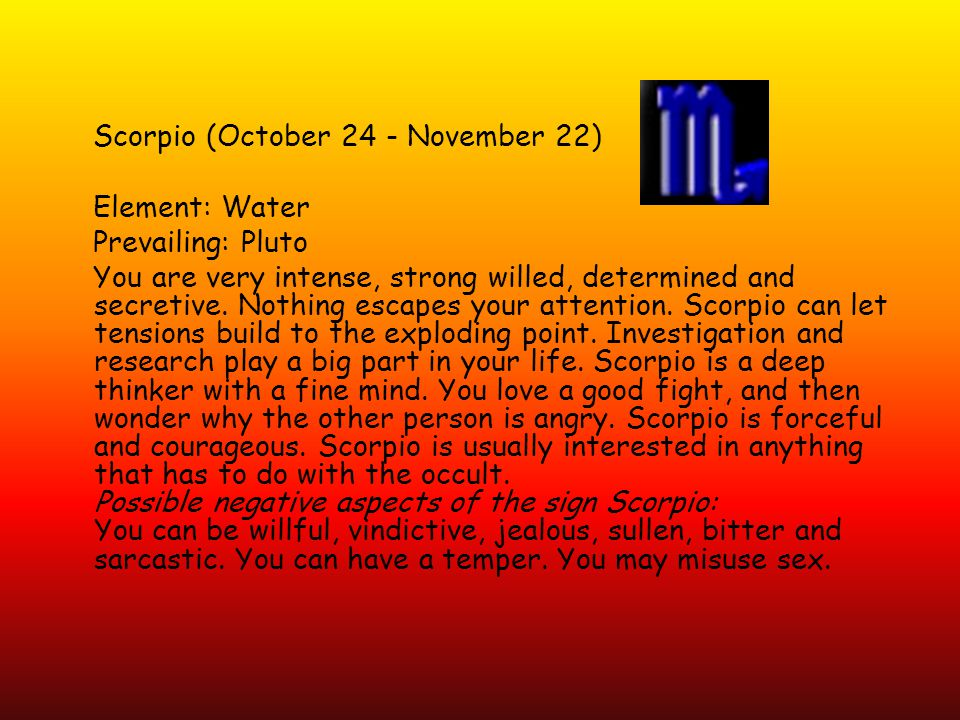 Scorpio (October 24 - November 22) Element: Water Prevailing: Pluto You are very intense, strong willed, determined and secretive.