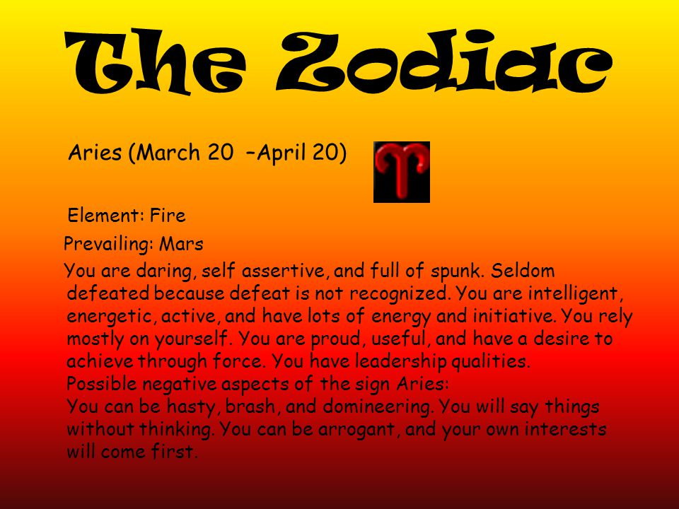The Zodiac Aries (March 20 –April 20) Element: Fire Prevailing: Mars You are daring, self assertive, and full of spunk.