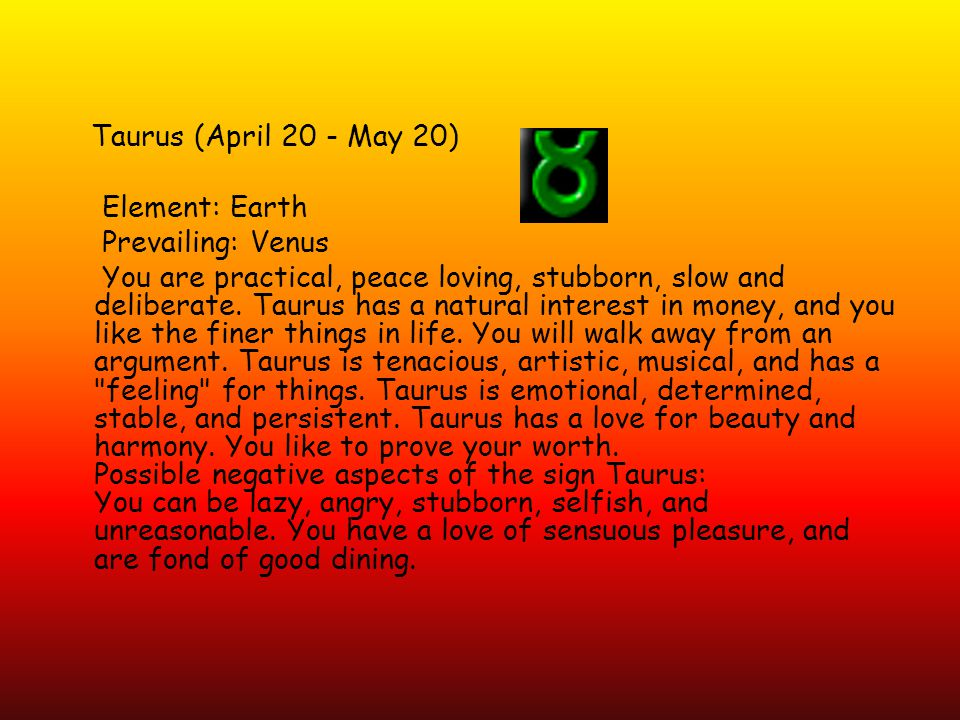 Taurus (April 20 - May 20) Element: Earth Prevailing: Venus You are practical, peace loving, stubborn, slow and deliberate.