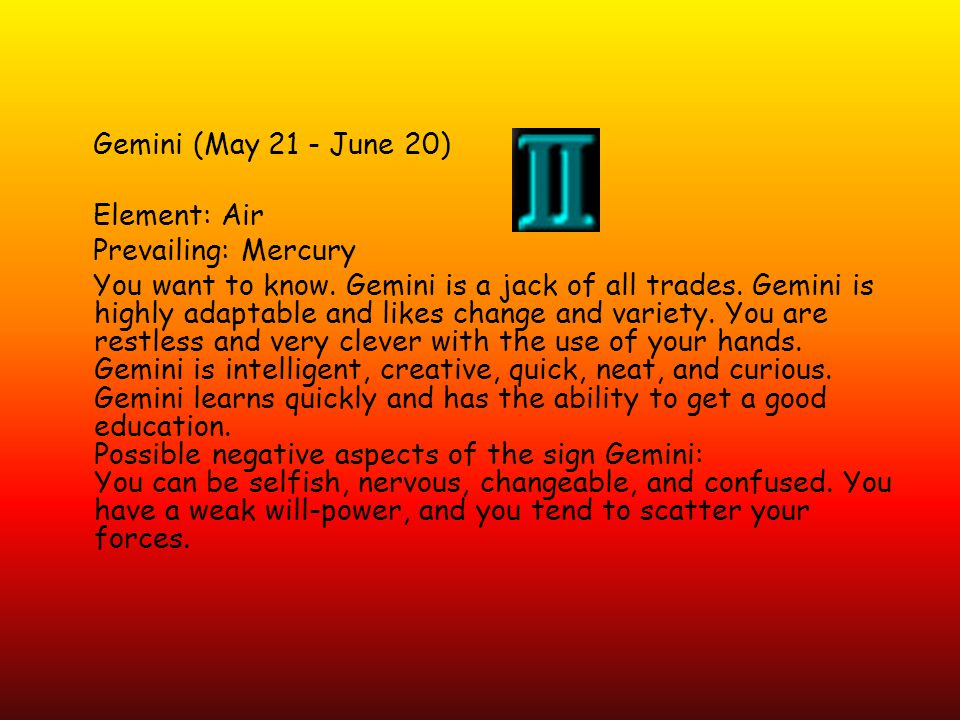 Gemini (May 21 - June 20) Element: Air Prevailing: Mercury You want to know.