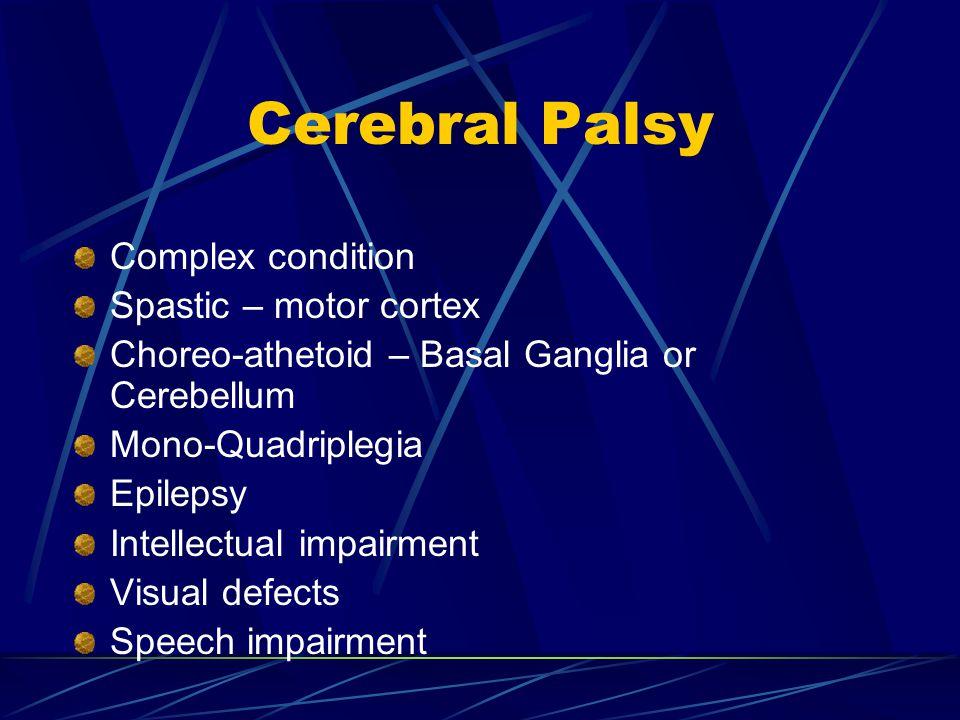Cerebral Palsy Complex condition Spastic – motor cortex Choreo-athetoid – Basal Ganglia or Cerebellum Mono-Quadriplegia Epilepsy Intellectual impairme