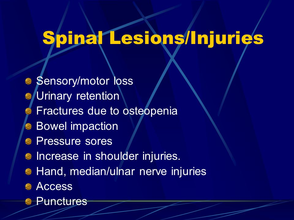 Spinal Lesions/Injuries Sensory/motor loss Urinary retention Fractures due to osteopenia Bowel impaction Pressure sores Increase in shoulder injuries.