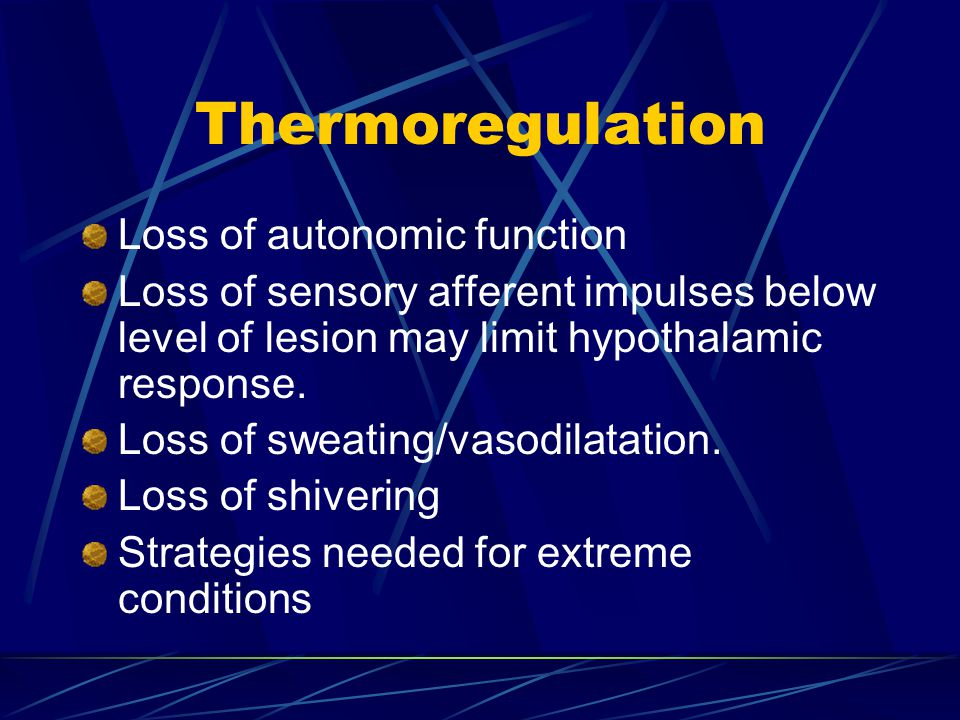 Thermoregulation Loss of autonomic function Loss of sensory afferent impulses below level of lesion may limit hypothalamic response. Loss of sweating/