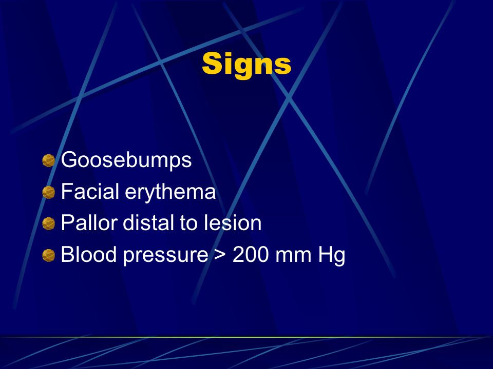Signs Goosebumps Facial erythema Pallor distal to lesion Blood pressure > 200 mm Hg