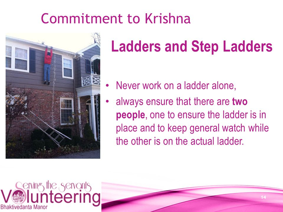 14 Commitment to Krishna Ladders and Step Ladders Never work on a ladder alone, always ensure that there are two people, one to ensure the ladder is i