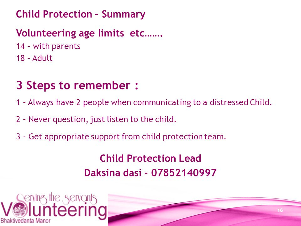 16 Volunteering age limits etc……. 14 – with parents 18 – Adult 3 Steps to remember : 1 – Always have 2 people when communicating to a distressed Child