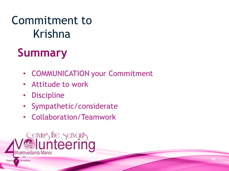 18 Commitment to Krishna Summary Attitude to work Discipline Sympathetic/considerate Collaboration/Teamwork COMMUNICATION your Commitment