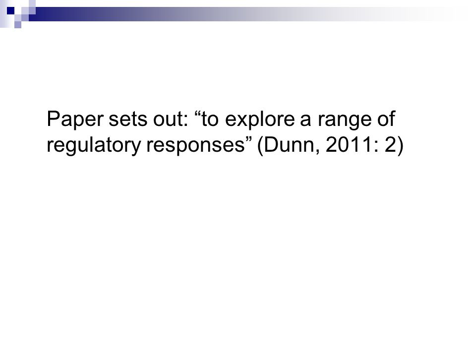 Paper sets out: to explore a range of regulatory responses (Dunn, 2011: 2)