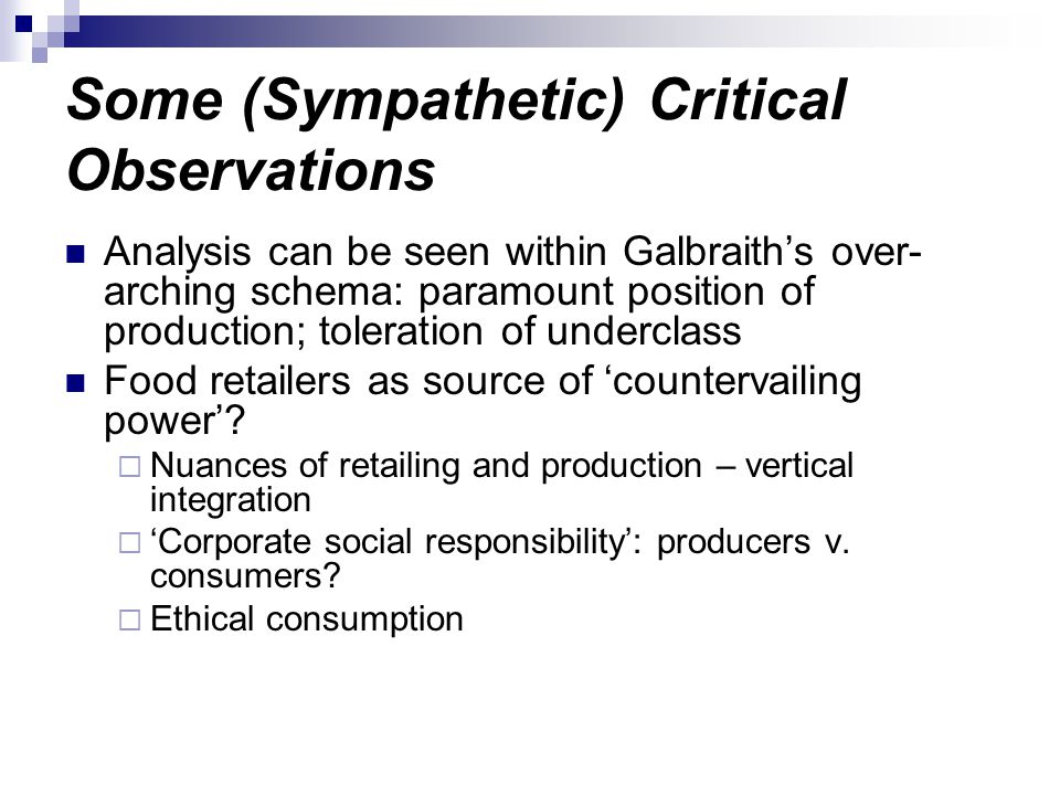 Some (Sympathetic) Critical Observations Analysis can be seen within Galbraith's over- arching schema: paramount position of production; toleration of underclass Food retailers as source of 'countervailing power'.