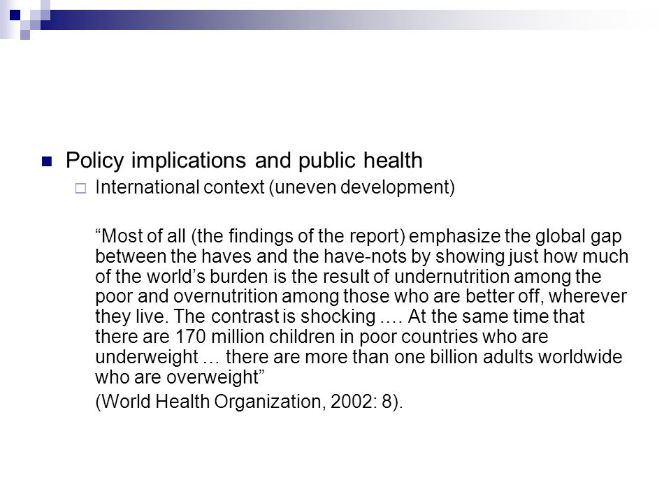 Policy implications and public health  International context (uneven development) Most of all (the findings of the report) emphasize the global gap between the haves and the have-nots by showing just how much of the world's burden is the result of undernutrition among the poor and overnutrition among those who are better off, wherever they live.