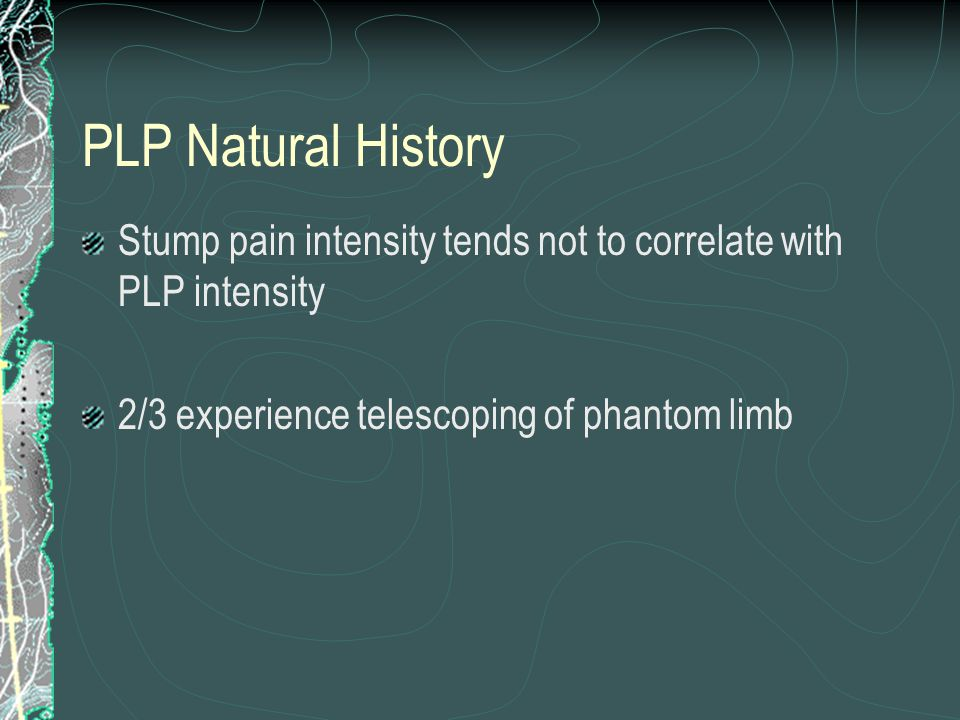 PLP Natural History Tends to diminish in severity and frequency over time, with resolution over several weeks to 2 years One study – 72% at 8 days, 65% at 6 months, 59% at 2 years (Jensen, 1985) Duration of episodes vary - continuous 12%, days 2%, hours 37%, seconds 38% (Sherman & Sherman,1983) 50% had decreasing PLP with time 50% no change or increase over time (Sherman et al, 1984)