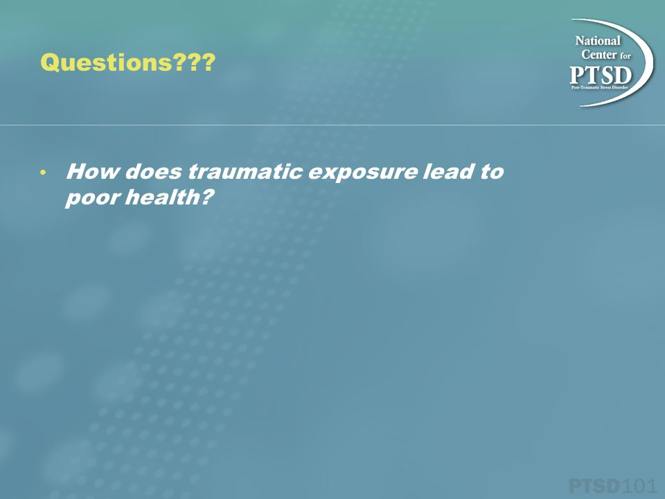 Questions How does traumatic exposure lead to poor health