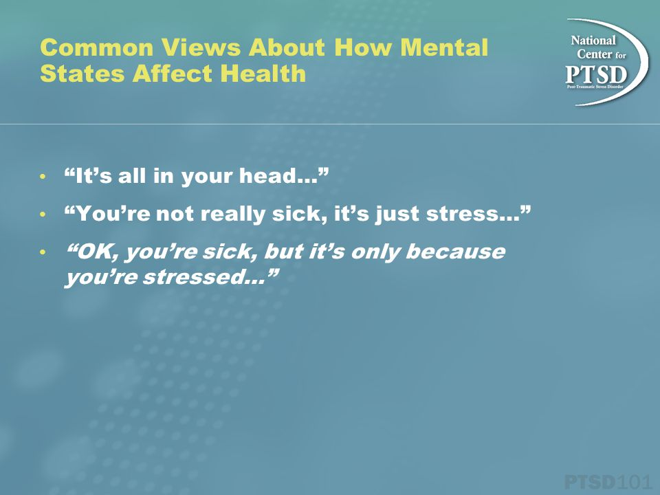 Common Views About How Mental States Affect Health It's all in your head… You're not really sick, it's just stress… OK, you're sick, but it's only because you're stressed…