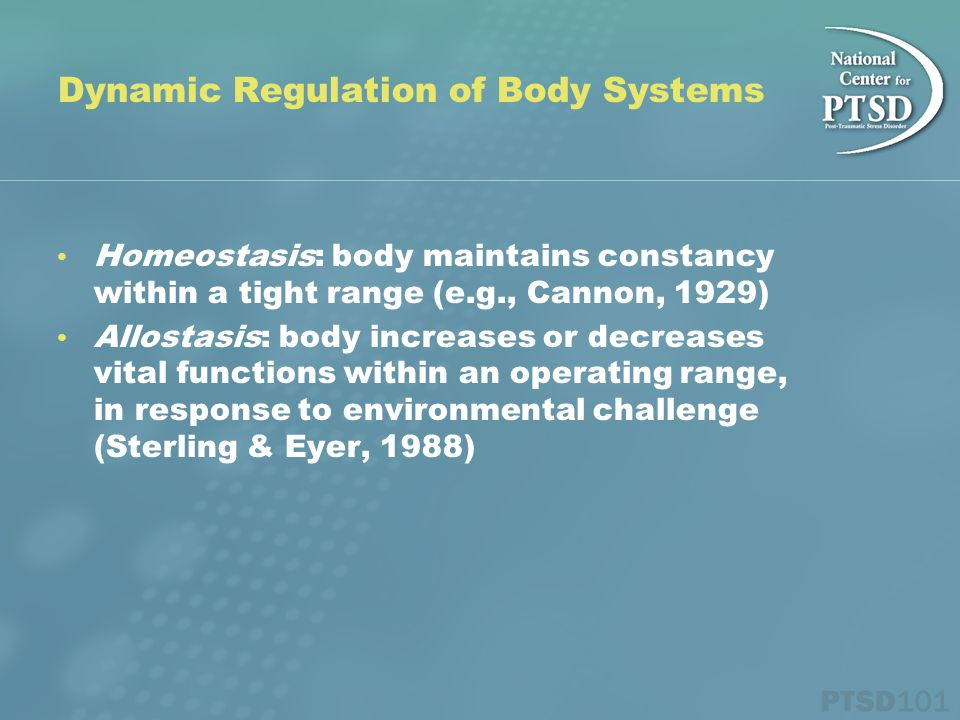 Dynamic Regulation of Body Systems Homeostasis: body maintains constancy within a tight range (e.g., Cannon, 1929) Allostasis: body increases or decreases vital functions within an operating range, in response to environmental challenge (Sterling & Eyer, 1988)