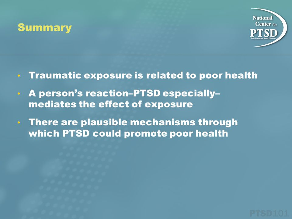 Summary Traumatic exposure is related to poor health A person's reaction–PTSD especially– mediates the effect of exposure There are plausible mechanisms through which PTSD could promote poor health