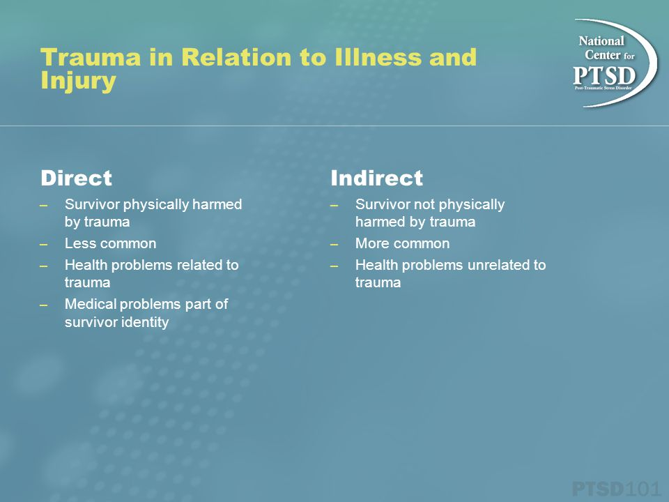 Trauma in Relation to Illness and Injury Direct – Survivor physically harmed by trauma – Less common – Health problems related to trauma – Medical problems part of survivor identity Indirect – Survivor not physically harmed by trauma – More common – Health problems unrelated to trauma