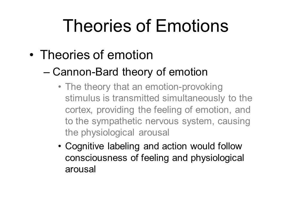 Theories of emotion –Cannon-Bard theory of emotion The theory that an emotion-provoking stimulus is transmitted simultaneously to the cortex, providing the feeling of emotion, and to the sympathetic nervous system, causing the physiological arousal Cognitive labeling and action would follow consciousness of feeling and physiological arousal