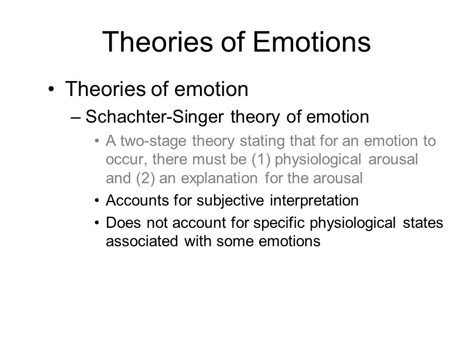 Theories of emotion –Schachter-Singer theory of emotion A two-stage theory stating that for an emotion to occur, there must be (1) physiological arousal and (2) an explanation for the arousal Accounts for subjective interpretation Does not account for specific physiological states associated with some emotions