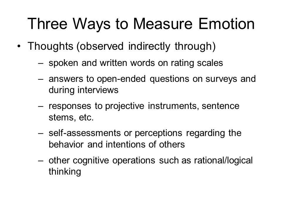 Three Ways to Measure Emotion Thoughts (observed indirectly through) –spoken and written words on rating scales –answers to open-ended questions on surveys and during interviews –responses to projective instruments, sentence stems, etc.