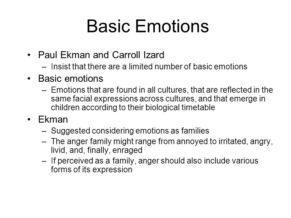 Basic Emotions Paul Ekman and Carroll Izard –Insist that there are a limited number of basic emotions Basic emotions –Emotions that are found in all cultures, that are reflected in the same facial expressions across cultures, and that emerge in children according to their biological timetable Ekman –Suggested considering emotions as families –The anger family might range from annoyed to irritated, angry, livid, and, finally, enraged –If perceived as a family, anger should also include various forms of its expression