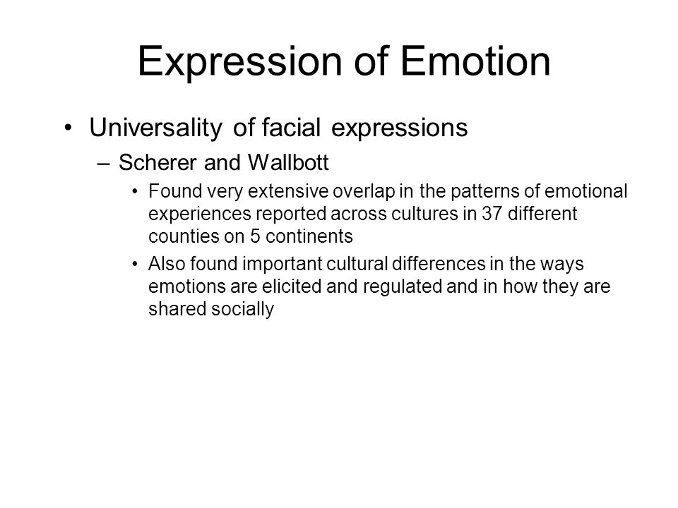 Expression of Emotion Universality of facial expressions –Scherer and Wallbott Found very extensive overlap in the patterns of emotional experiences reported across cultures in 37 different counties on 5 continents Also found important cultural differences in the ways emotions are elicited and regulated and in how they are shared socially