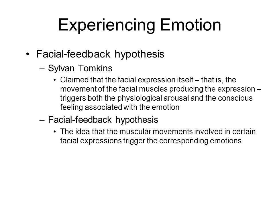 Experiencing Emotion Facial-feedback hypothesis –Sylvan Tomkins Claimed that the facial expression itself – that is, the movement of the facial muscles producing the expression – triggers both the physiological arousal and the conscious feeling associated with the emotion –Facial-feedback hypothesis The idea that the muscular movements involved in certain facial expressions trigger the corresponding emotions