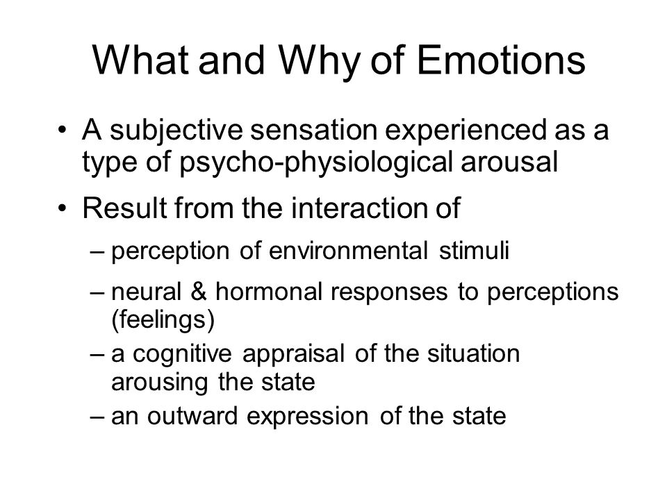 What and Why of Emotions A subjective sensation experienced as a type of psycho-physiological arousal Result from the interaction of –perception of environmental stimuli –neural & hormonal responses to perceptions (feelings) –a cognitive appraisal of the situation arousing the state –an outward expression of the state