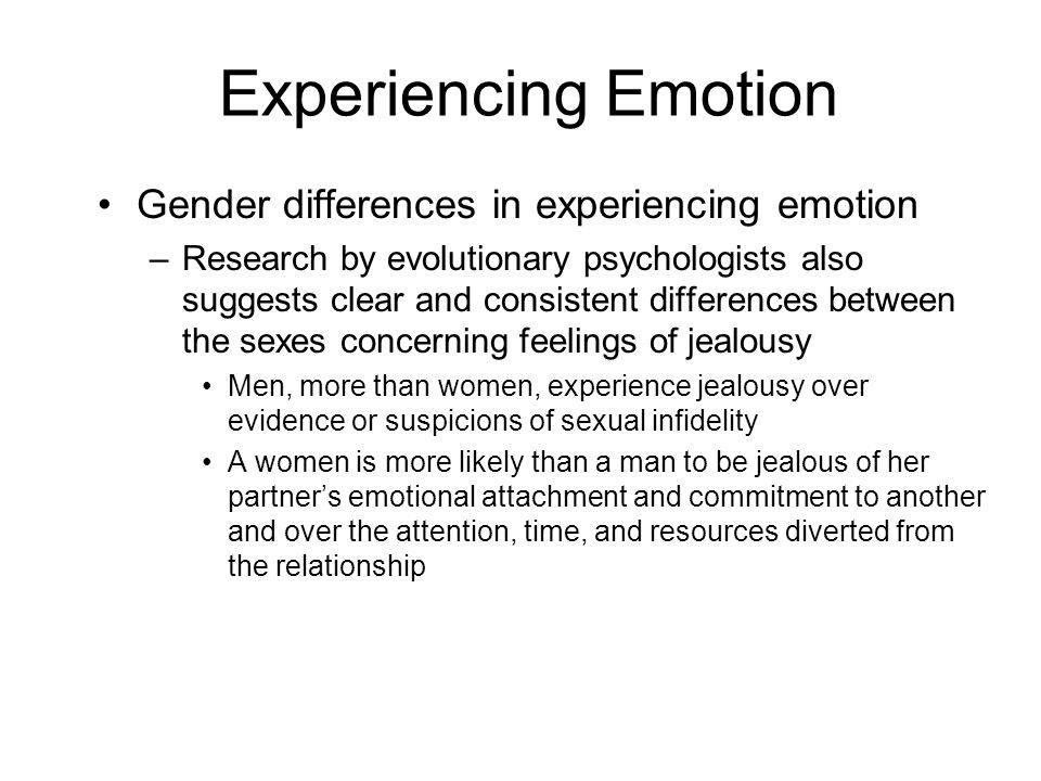 Experiencing Emotion Gender differences in experiencing emotion –Research by evolutionary psychologists also suggests clear and consistent differences between the sexes concerning feelings of jealousy Men, more than women, experience jealousy over evidence or suspicions of sexual infidelity A women is more likely than a man to be jealous of her partner's emotional attachment and commitment to another and over the attention, time, and resources diverted from the relationship