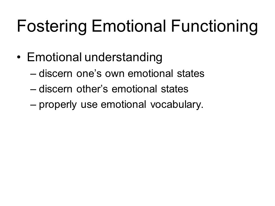 Fostering Emotional Functioning Emotional understanding –discern one's own emotional states –discern other's emotional states –properly use emotional vocabulary.