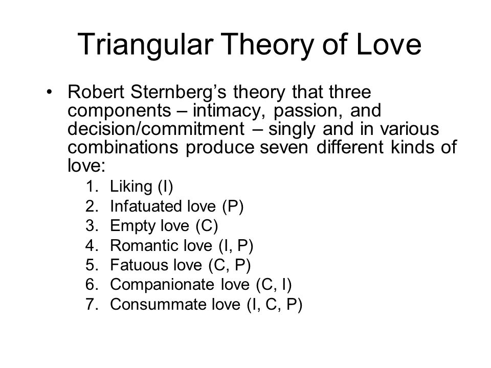 Triangular Theory of Love Robert Sternberg's theory that three components – intimacy, passion, and decision/commitment – singly and in various combinations produce seven different kinds of love: 1.Liking (I) 2.Infatuated love (P) 3.Empty love (C) 4.Romantic love (I, P) 5.Fatuous love (C, P) 6.Companionate love (C, I) 7.Consummate love (I, C, P)