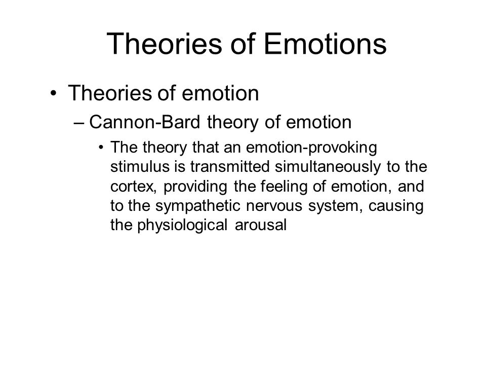 Theories of Emotions Theories of emotion –Cannon-Bard theory of emotion The theory that an emotion-provoking stimulus is transmitted simultaneously to the cortex, providing the feeling of emotion, and to the sympathetic nervous system, causing the physiological arousal