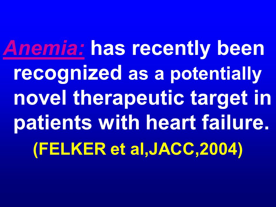 Anemia: has recently been recognized as a potentially novel therapeutic target in patients with heart failure. (FELKER et al,JACC,2004)
