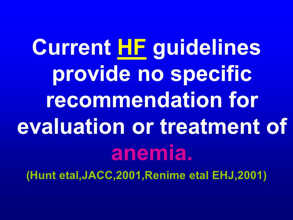 Current HF guidelines provide no specific recommendation for evaluation or treatment of anemia. (Hunt etal,JACC,2001,Renime etal EHJ,2001)