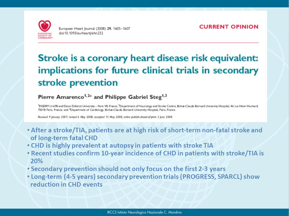 After a stroke/TIA, patients are at high risk of short-term non-fatal stroke and of long-term fatal CHD CHD is highly prevalent at autopsy in patients with stroke TIA Recent studies confirm 10-year incidence of CHD in patients with stroke/TIA is 20% Secondary prevention should not only focus on the first 2-3 years Long-term (4-5 years) secondary prevention trials (PROGRESS, SPARCL) show reduction in CHD events