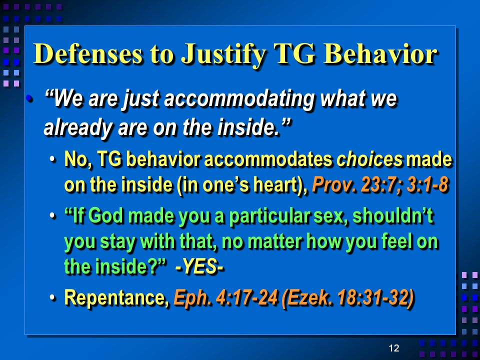 12 Defenses to Justify TG Behavior We are just accommodating what we already are on the inside. We are just accommodating what we already are on the inside. No, TG behavior accommodates choices made on the inside (in one's heart), Prov.