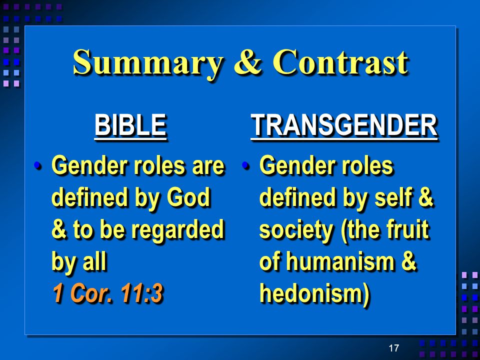 17 Summary & Contrast BIBLE Gender roles are defined by God & to be regarded by all 1 Cor.