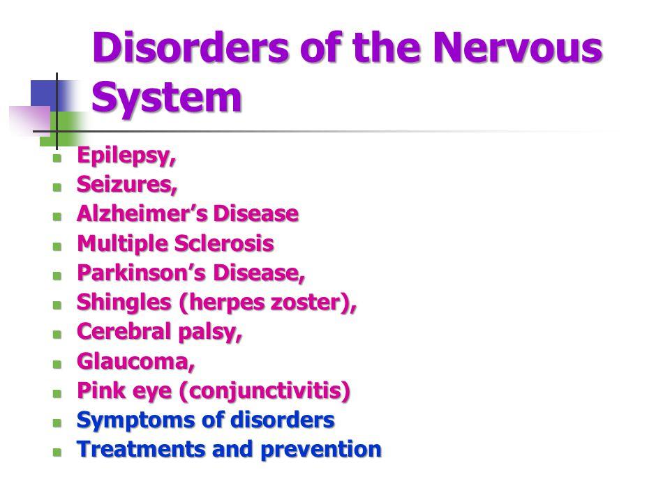 Disorders of the Nervous System Epilepsy, Epilepsy, Seizures, Seizures, Alzheimer's Disease Alzheimer's Disease Multiple Sclerosis Multiple Sclerosis Parkinson's Disease, Parkinson's Disease, Shingles (herpes zoster), Shingles (herpes zoster), Cerebral palsy, Cerebral palsy, Glaucoma, Glaucoma, Pink eye (conjunctivitis) Pink eye (conjunctivitis) Symptoms of disorders Symptoms of disorders Treatments and prevention Treatments and prevention