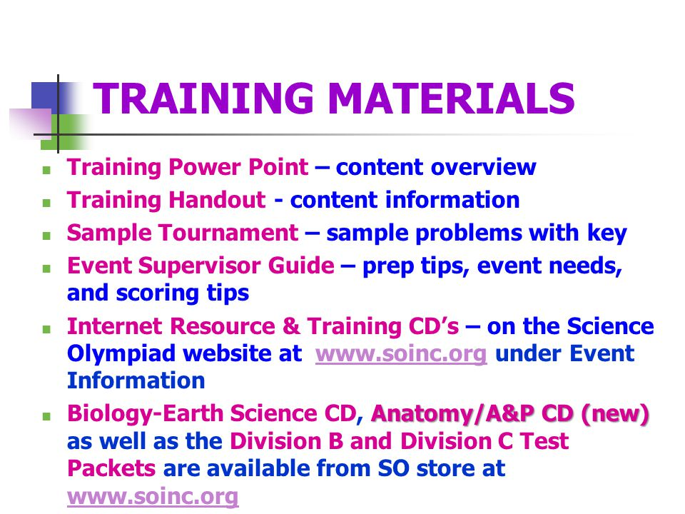TRAINING MATERIALS Training Power Point – content overview Training Handout - content information Sample Tournament – sample problems with key Event Supervisor Guide – prep tips, event needs, and scoring tips Internet Resource & Training CD's – on the Science Olympiad website at www.soinc.org under Event Informationwww.soinc.org Anatomy/A&P CD (new) Biology-Earth Science CD, Anatomy/A&P CD (new) as well as the Division B and Division C Test Packets are available from SO store at www.soinc.org www.soinc.org