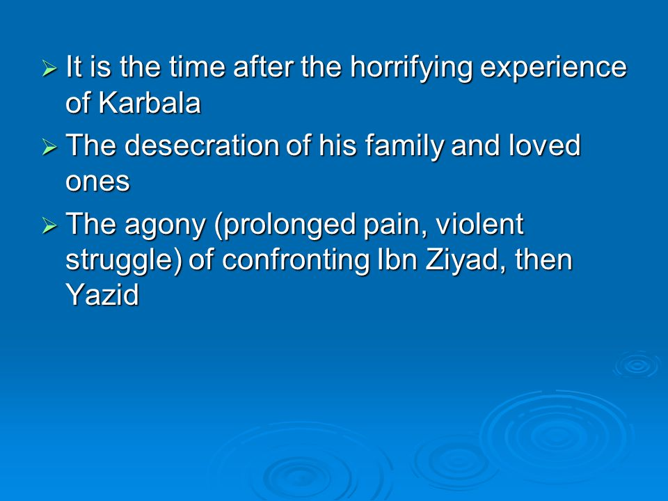  It is the time after the horrifying experience of Karbala  The desecration of his family and loved ones  The agony (prolonged pain, violent strugg