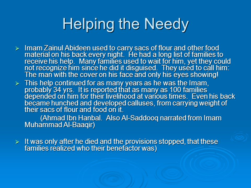 Helping the Needy  Imam Zainul Abideen used to carry sacs of flour and other food material on his back every night. He had a long list of families to