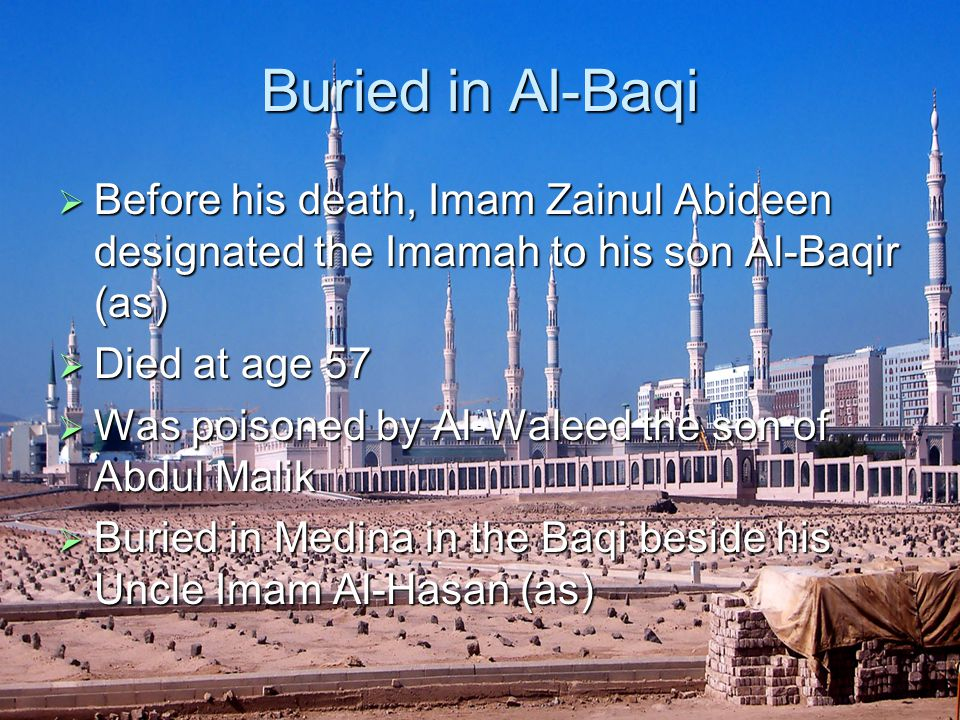 Buried in Al-Baqi  Before his death, Imam Zainul Abideen designated the Imamah to his son Al-Baqir (as)  Died at age 57  Was poisoned by Al-Waleed