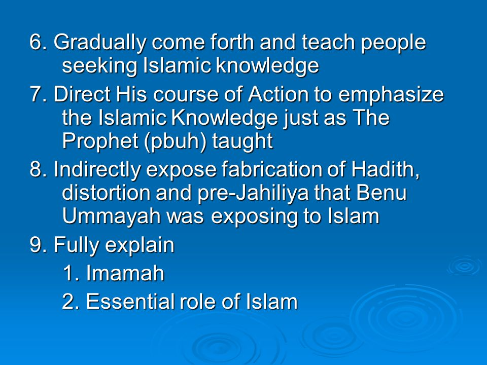 6. Gradually come forth and teach people seeking Islamic knowledge 7. Direct His course of Action to emphasize the Islamic Knowledge just as The Proph