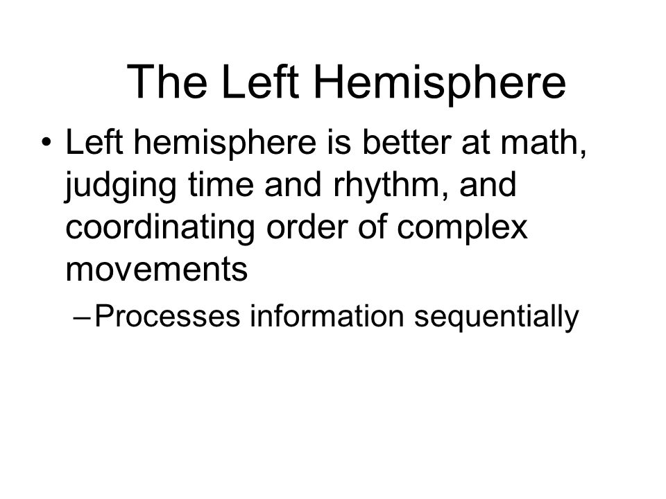 The Left Hemisphere Left hemisphere is better at math, judging time and rhythm, and coordinating order of complex movements –Processes information seq